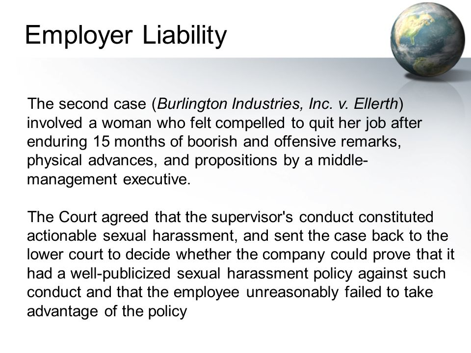 The second case (Burlington Industries, Inc. v. Ellerth) involved a woman who felt compelled to quit her job after enduring 15 months of boorish and o
