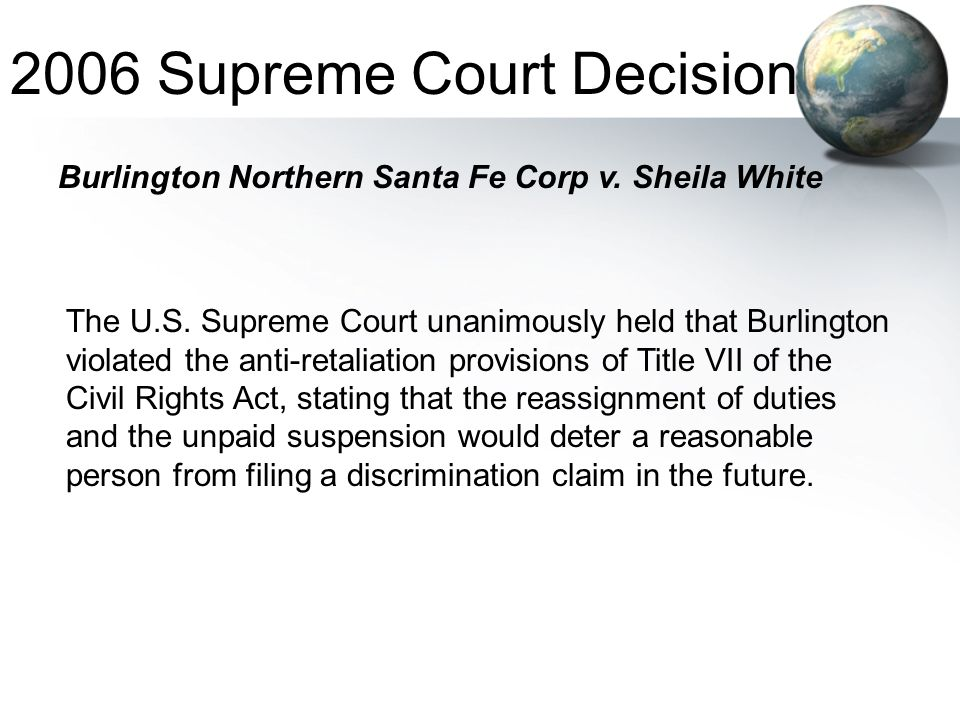 The U.S. Supreme Court unanimously held that Burlington violated the anti-retaliation provisions of Title VII of the Civil Rights Act, stating that th
