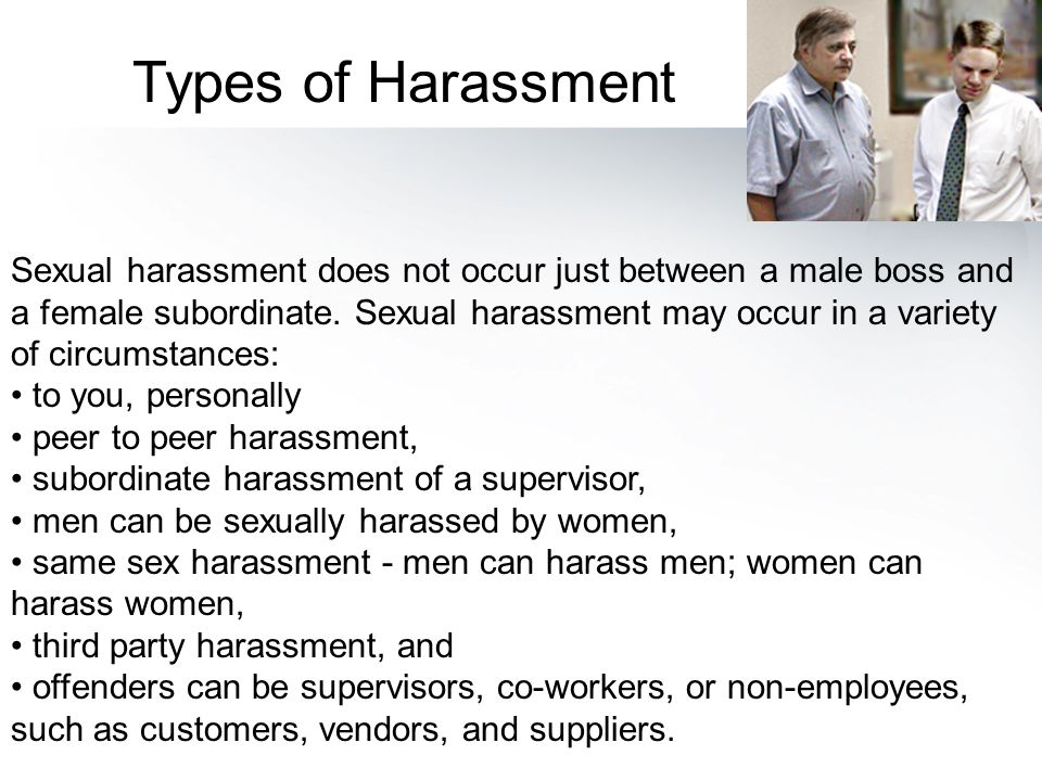 Sexual harassment does not occur just between a male boss and a female subordinate. Sexual harassment may occur in a variety of circumstances: to you,