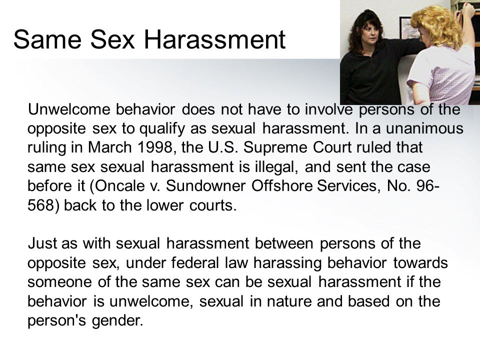 Unwelcome behavior does not have to involve persons of the opposite sex to qualify as sexual harassment. In a unanimous ruling in March 1998, the U.S.