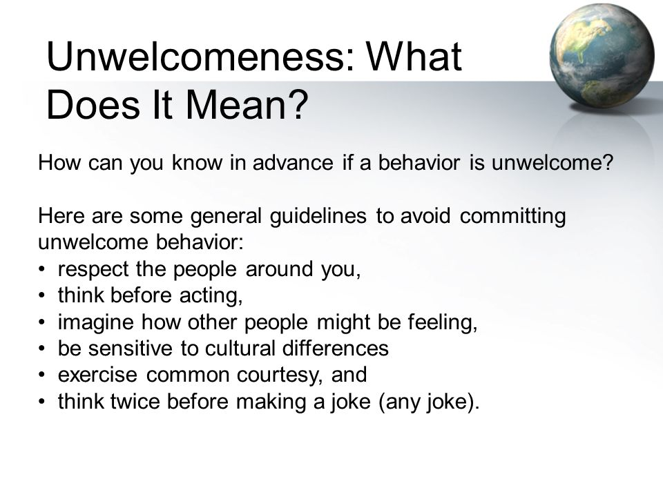 How can you know in advance if a behavior is unwelcome? Here are some general guidelines to avoid committing unwelcome behavior: respect the people ar