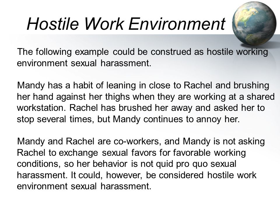 The following example could be construed as hostile working environment sexual harassment. Mandy has a habit of leaning in close to Rachel and brushin