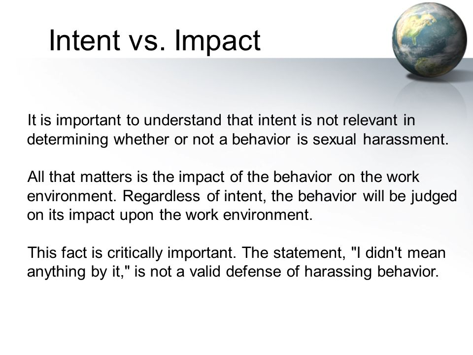It is important to understand that intent is not relevant in determining whether or not a behavior is sexual harassment. All that matters is the impac