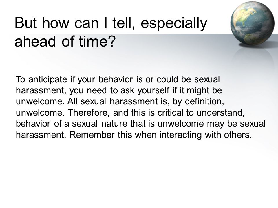 To anticipate if your behavior is or could be sexual harassment, you need to ask yourself if it might be unwelcome. All sexual harassment is, by defin