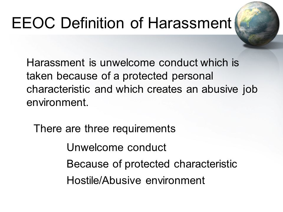 EEOC Definition of Harassment Harassment is unwelcome conduct which is taken because of a protected personal characteristic and which creates an abusi
