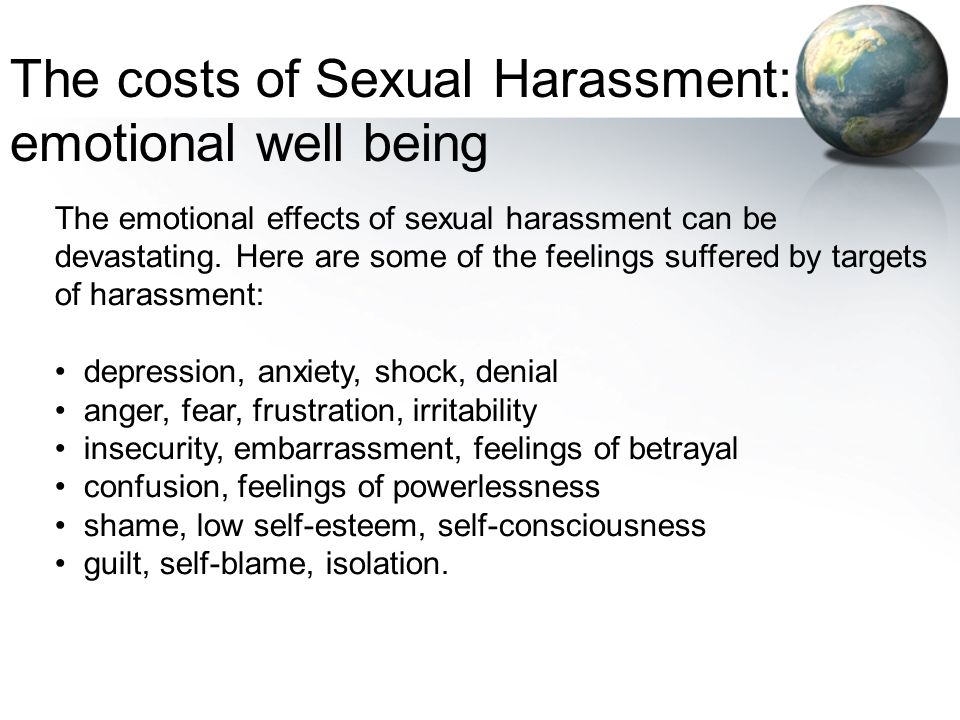 The emotional effects of sexual harassment can be devastating. Here are some of the feelings suffered by targets of harassment: depression, anxiety, s