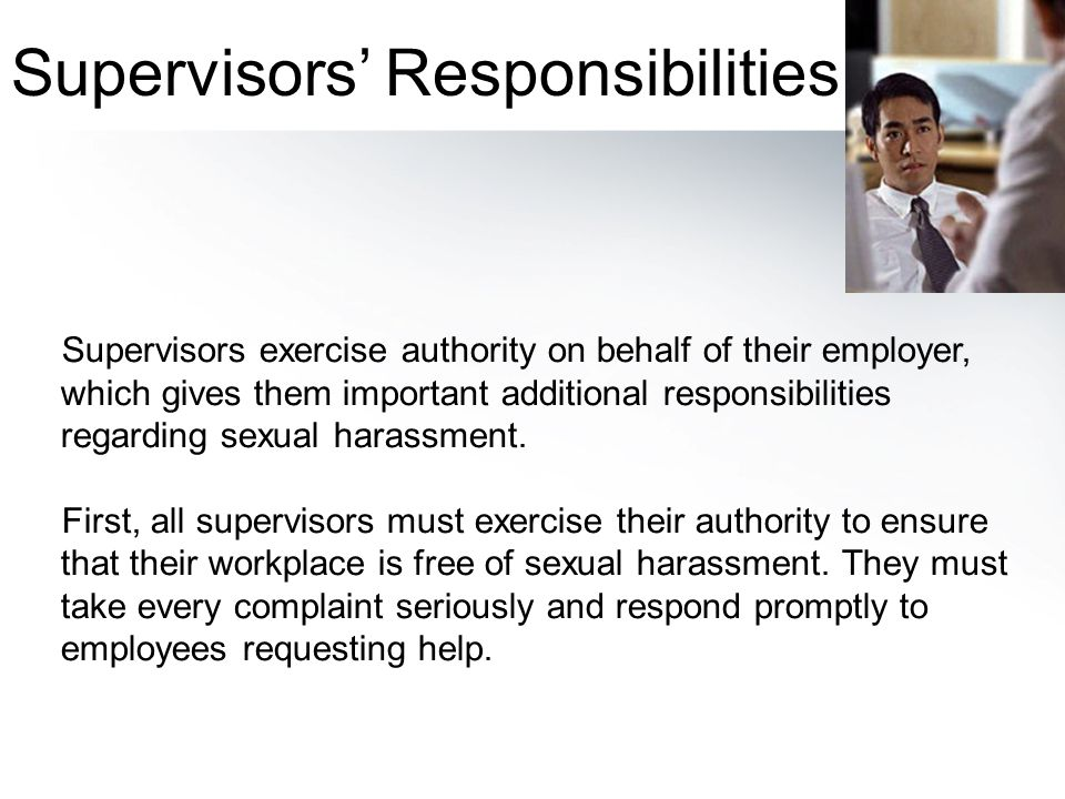 Supervisors exercise authority on behalf of their employer, which gives them important additional responsibilities regarding sexual harassment. First,