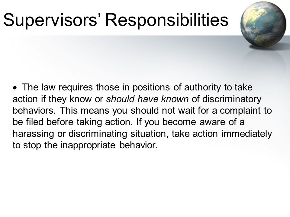  The law requires those in positions of authority to take action if they know or should have known of discriminatory behaviors. This means you should
