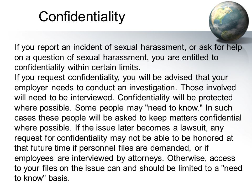 If you report an incident of sexual harassment, or ask for help on a question of sexual harassment, you are entitled to confidentiality within certain