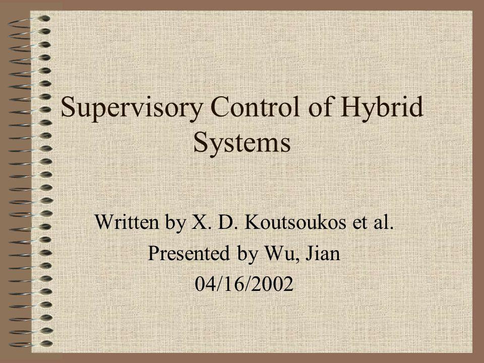 Supervisory Control of Hybrid Systems Written by X. D. Koutsoukos et al. Presented by Wu, Jian 04/16/2002