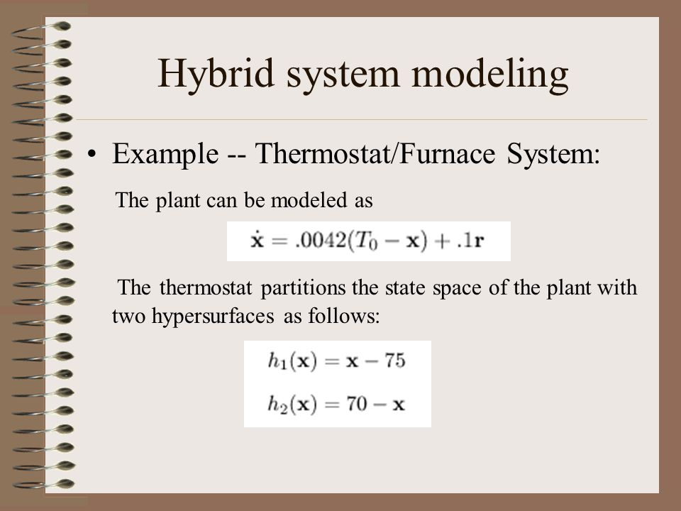 Hybrid system modeling Example -- Thermostat/Furnace System: The plant can be modeled as The thermostat partitions the state space of the plant with two hypersurfaces as follows: