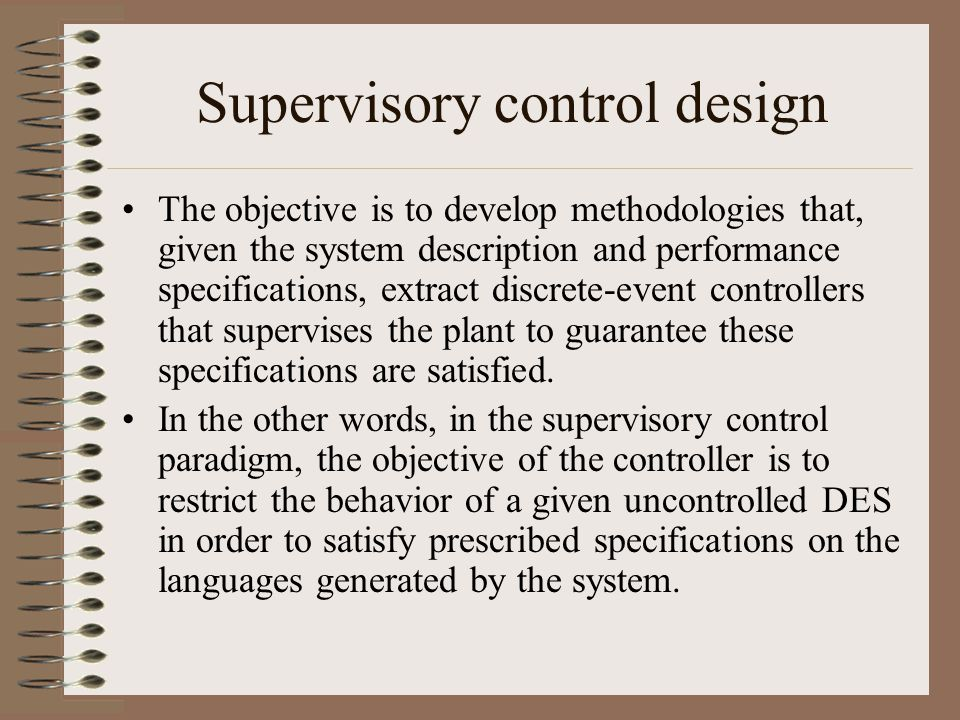 Supervisory control design The objective is to develop methodologies that, given the system description and performance specifications, extract discrete-event controllers that supervises the plant to guarantee these specifications are satisfied.
