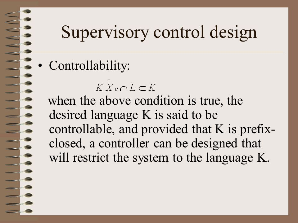 Supervisory control design Controllability: when the above condition is true, the desired language K is said to be controllable, and provided that K is prefix- closed, a controller can be designed that will restrict the system to the language K.