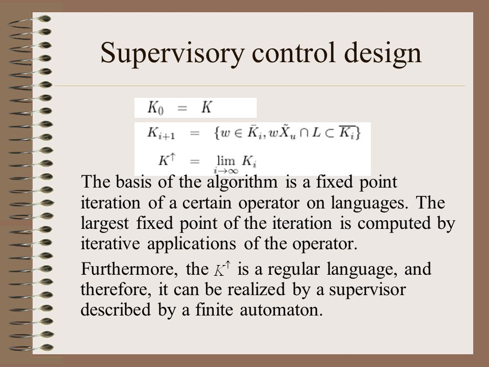Supervisory control design The basis of the algorithm is a fixed point iteration of a certain operator on languages. The largest fixed point of the it