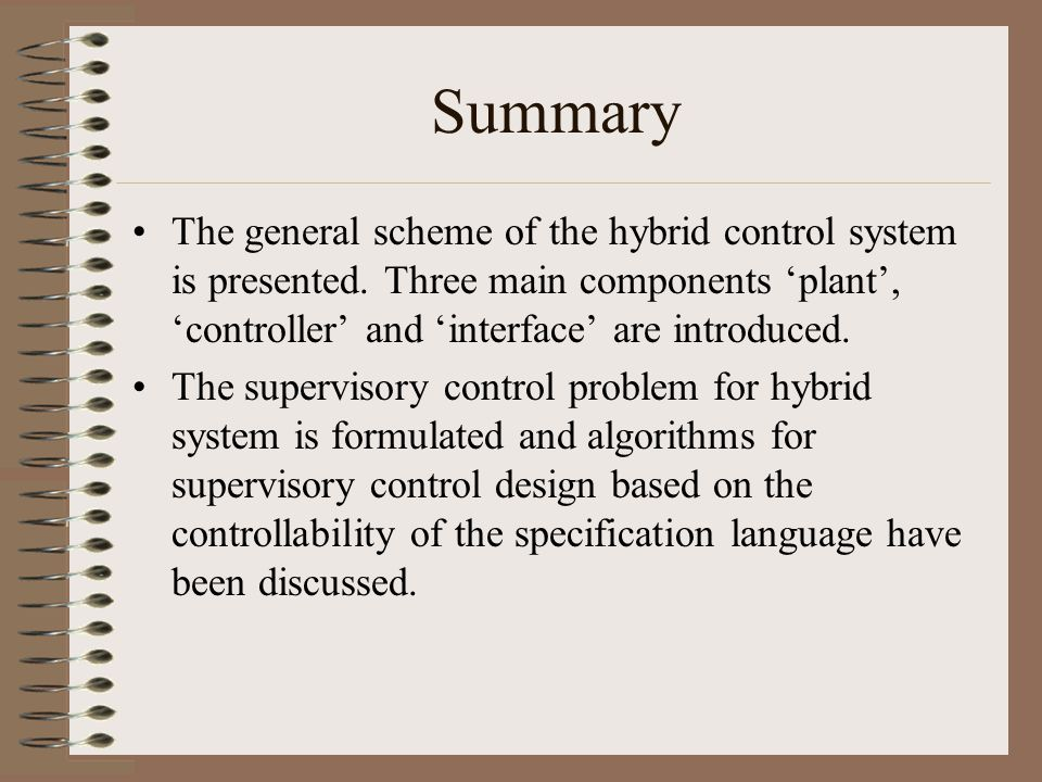 Summary The general scheme of the hybrid control system is presented. Three main components 'plant', 'controller' and 'interface' are introduced. The