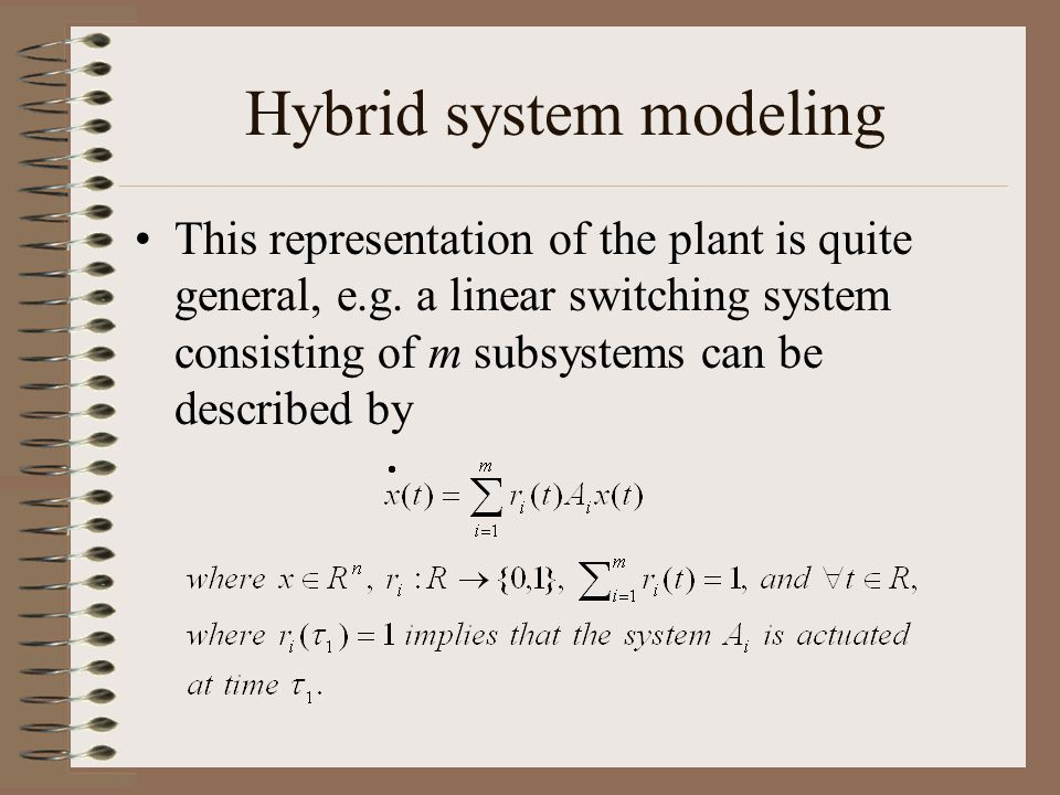 Hybrid system modeling This representation of the plant is quite general, e.g. a linear switching system consisting of m subsystems can be described b