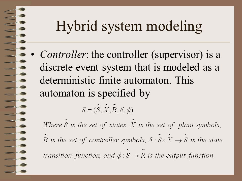 Hybrid system modeling Controller: the controller (supervisor) is a discrete event system that is modeled as a deterministic finite automaton.