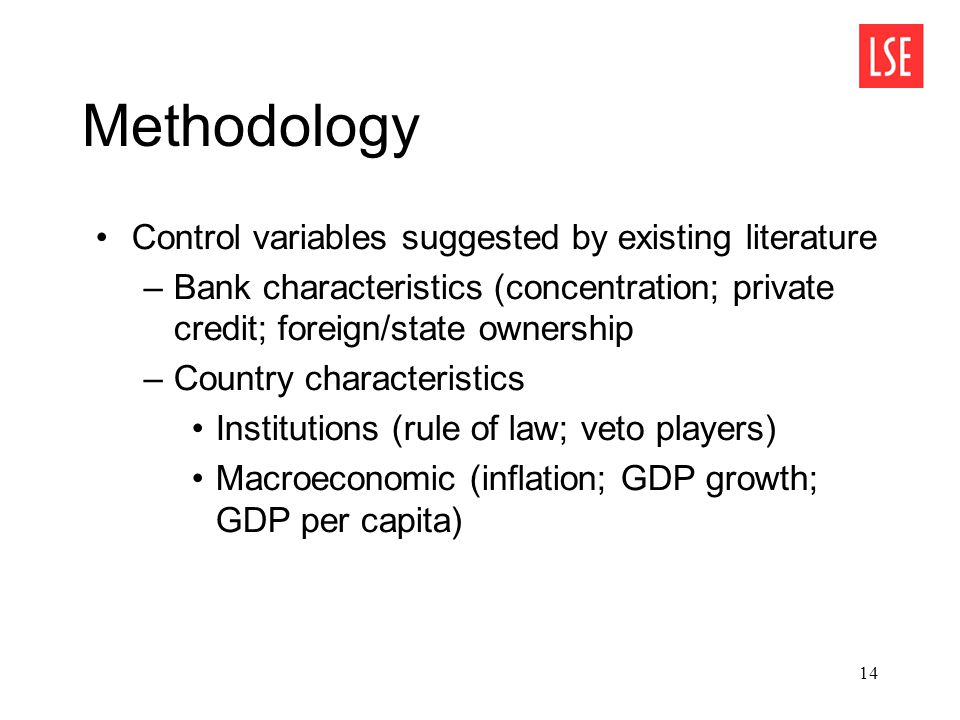 14 Methodology Control variables suggested by existing literature –Bank characteristics (concentration; private credit; foreign/state ownership –Country characteristics Institutions (rule of law; veto players) Macroeconomic (inflation; GDP growth; GDP per capita)