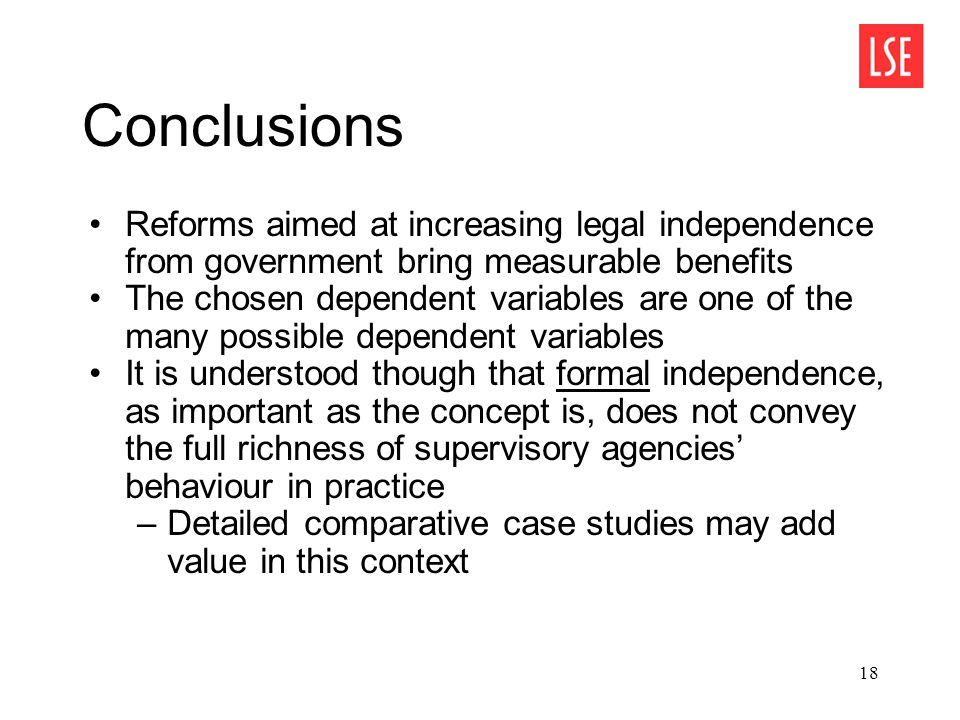 18 Conclusions Reforms aimed at increasing legal independence from government bring measurable benefits The chosen dependent variables are one of the many possible dependent variables It is understood though that formal independence, as important as the concept is, does not convey the full richness of supervisory agencies' behaviour in practice –Detailed comparative case studies may add value in this context