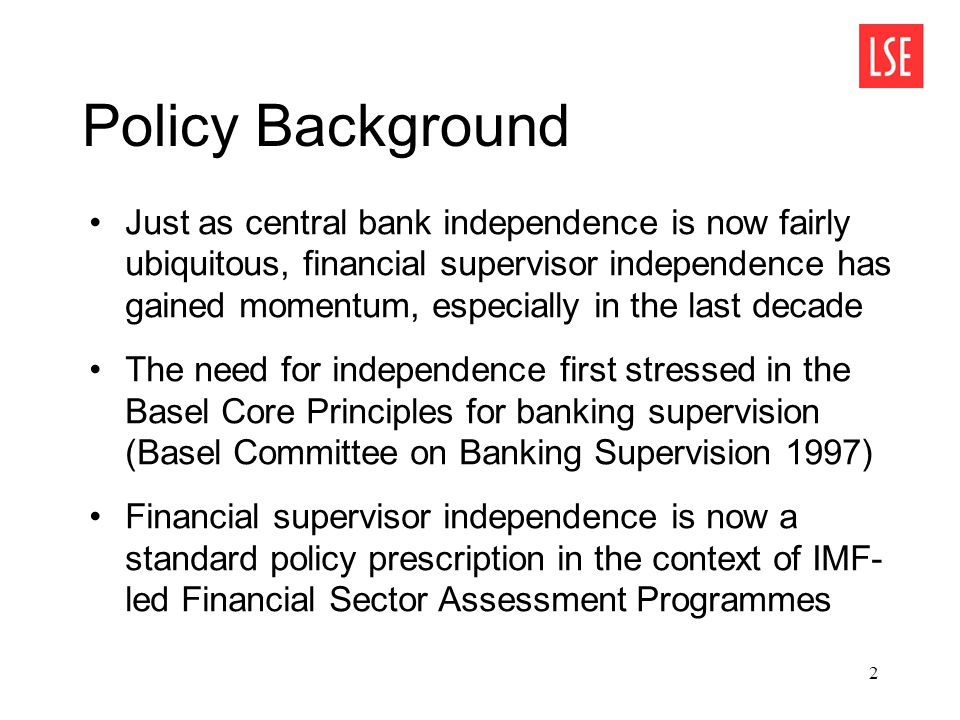 3 Transmission mechanisms Financial supervisor independence enhances policy credibility by ensuring financial supervisors abide by legal requirements – Government pressure generates time- inconsistent policies, thereby exacerbating risk-taking bias/moral hazard – Industry capture induces lax prudential standards and/or enforcement Downside risk: independent supervisors may not find optimal to act promptly (Kane 1990)