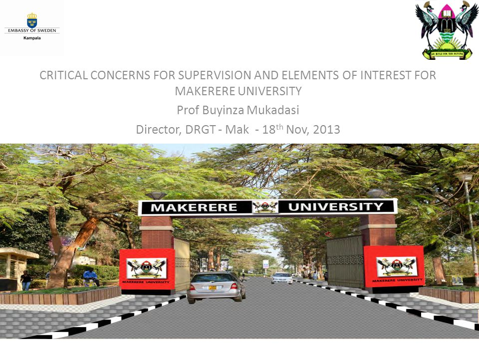 CHANGE MANAGEMENT COMMITTEE CRITICAL CONCERNS FOR SUPERVISION AND ELEMENTS OF INTEREST FOR MAKERERE UNIVERSITY Prof Buyinza Mukadasi Director, DRGT - Mak - 18 th Nov, 2013