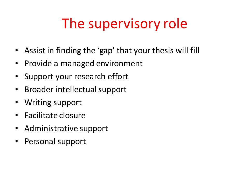 The supervisory role Assist in finding the 'gap' that your thesis will fill Provide a managed environment Support your research effort Broader intellectual support Writing support Facilitate closure Administrative support Personal support