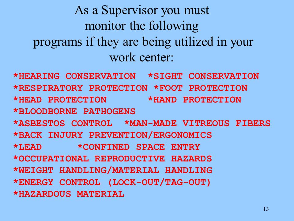 12 What are my responsibilities as a Supervisor? Federal law states that as a supervisor you are legally required to ensure that all those over which