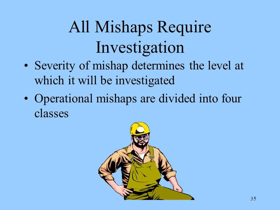 34 Mishap Prevention, Investigation and Reporting Mishaps which result in damage to facilities and equipment, injury, occupational illnesses or death