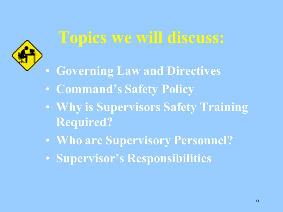 5 OBJECTIVE: Upon completion of this training you will have a better understanding of your role and responsibilities as a supervisor in regards to saf