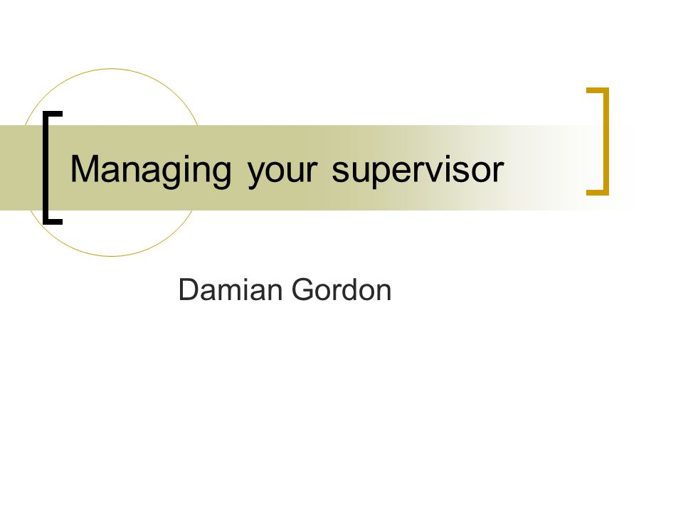 Managing your supervisor Damian Gordon