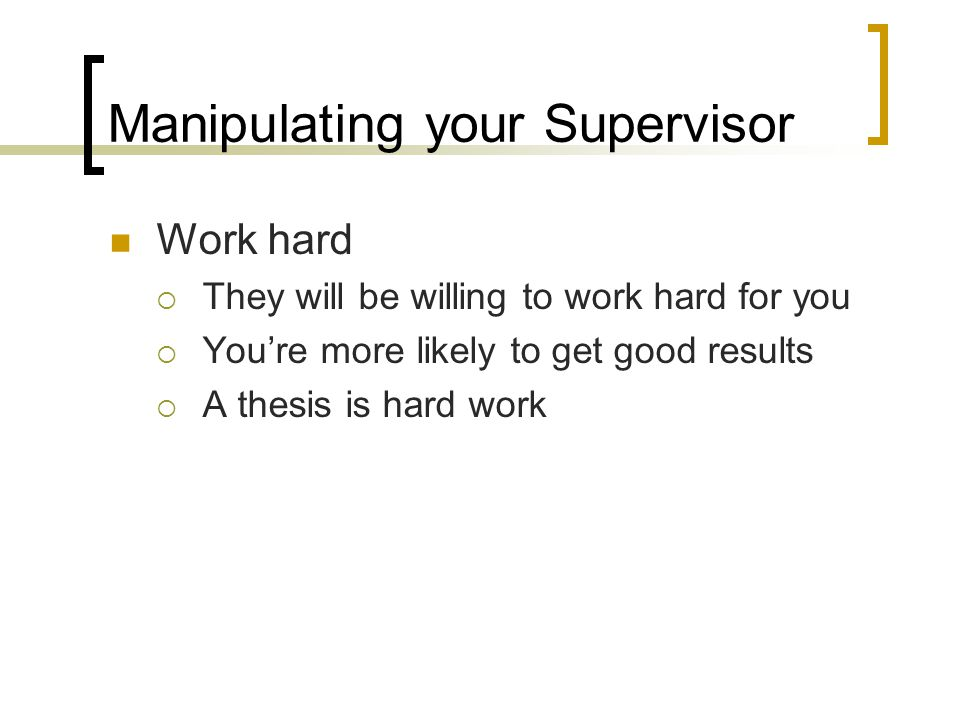 Manipulating your Supervisor Work hard  They will be willing to work hard for you  You're more likely to get good results  A thesis is hard work