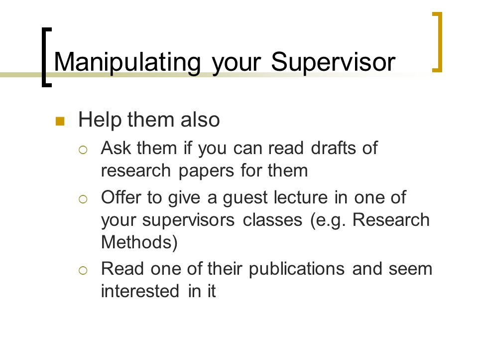 Manipulating your Supervisor Help them also  Ask them if you can read drafts of research papers for them  Offer to give a guest lecture in one of your supervisors classes (e.g.