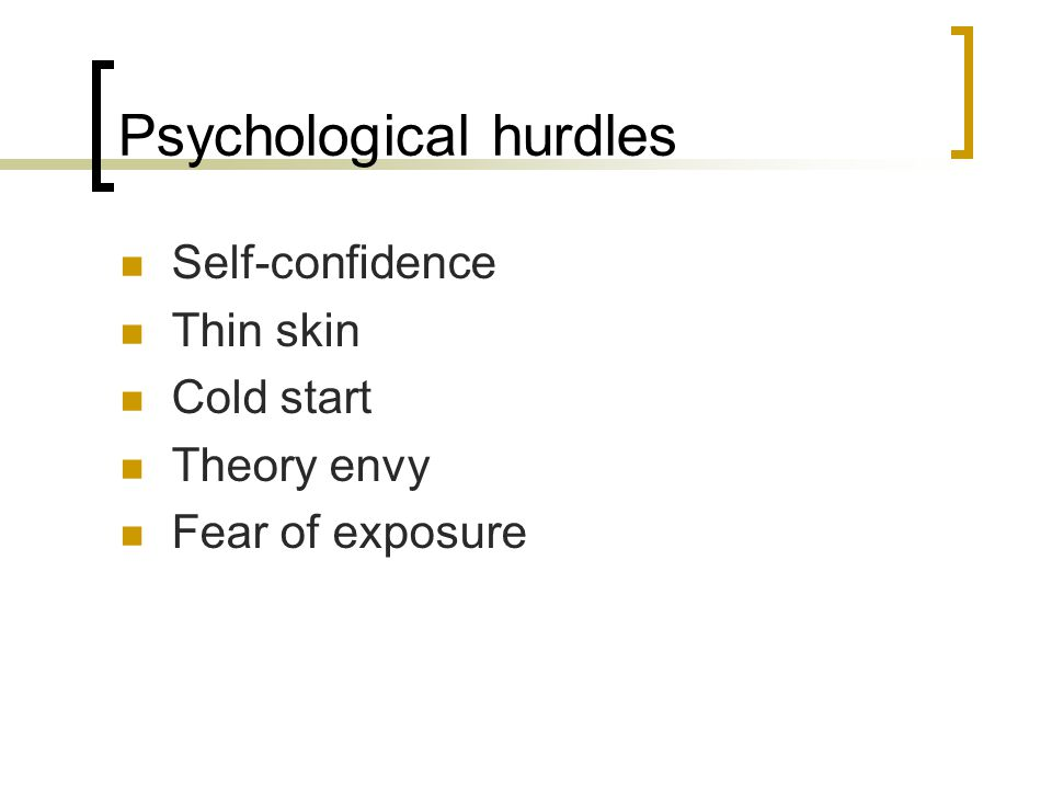 Psychological hurdles Self-confidence Thin skin Cold start Theory envy Fear of exposure