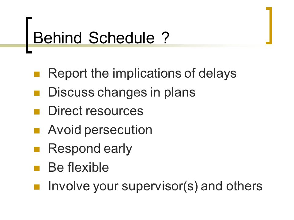 Behind Schedule ? Report the implications of delays Discuss changes in plans Direct resources Avoid persecution Respond early Be flexible Involve your