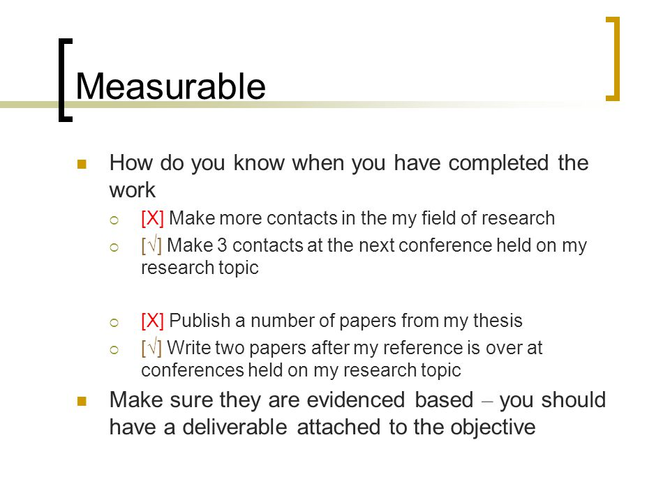 Measurable How do you know when you have completed the work  [X] Make more contacts in the my field of research  [√] Make 3 contacts at the next conference held on my research topic  [X] Publish a number of papers from my thesis  [√] Write two papers after my reference is over at conferences held on my research topic Make sure they are evidenced based – you should have a deliverable attached to the objective