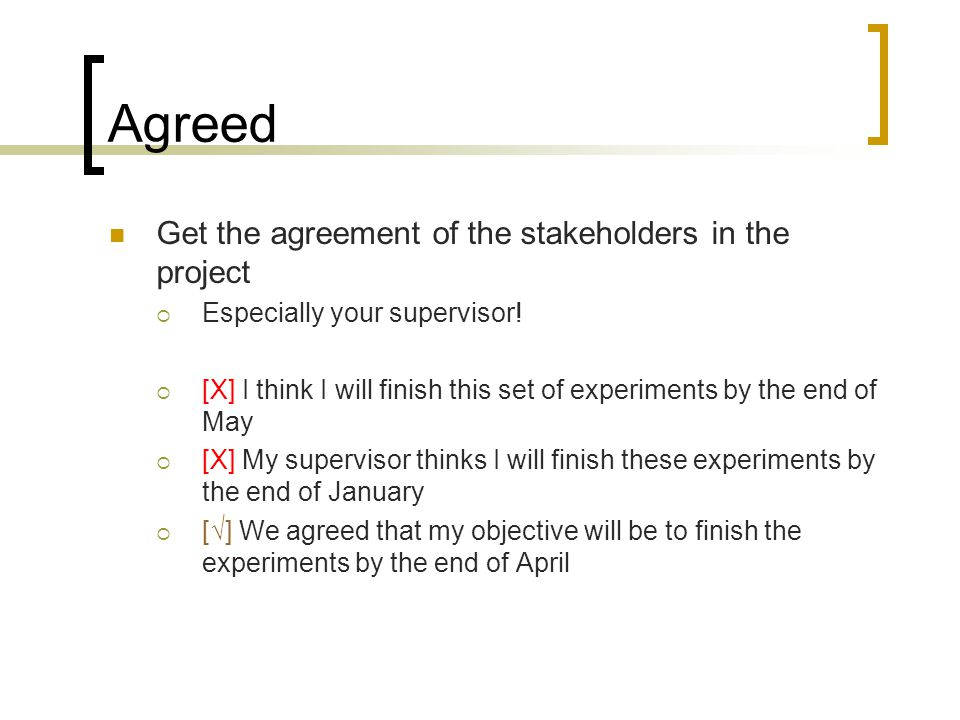 Agreed Get the agreement of the stakeholders in the project  Especially your supervisor.