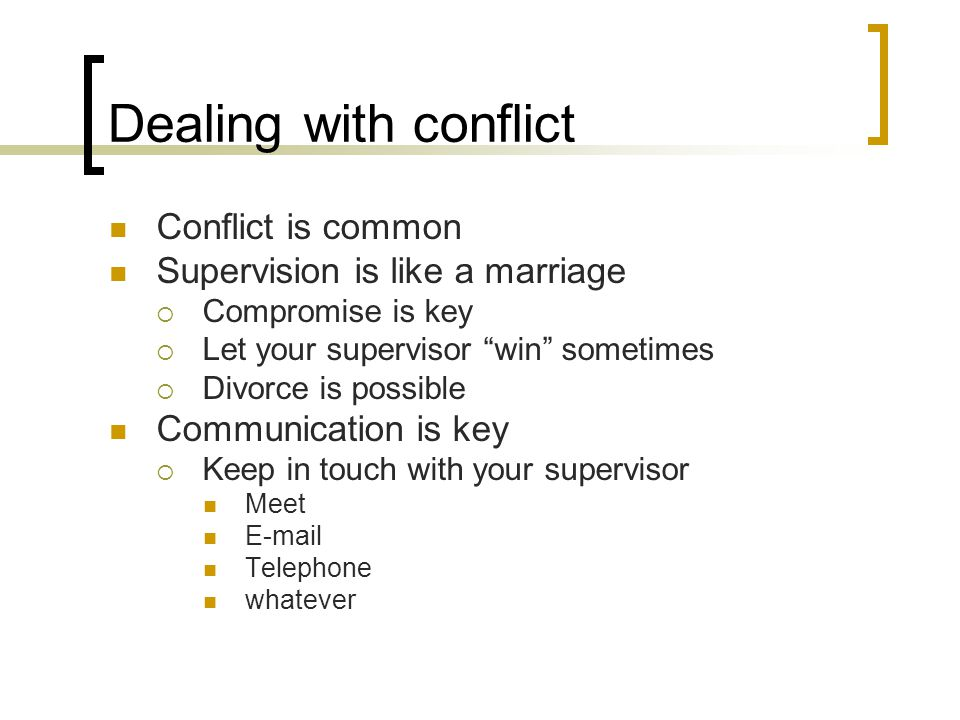 Dealing with conflict Conflict is common Supervision is like a marriage  Compromise is key  Let your supervisor win sometimes  Divorce is possible Communication is key  Keep in touch with your supervisor Meet E-mail Telephone whatever