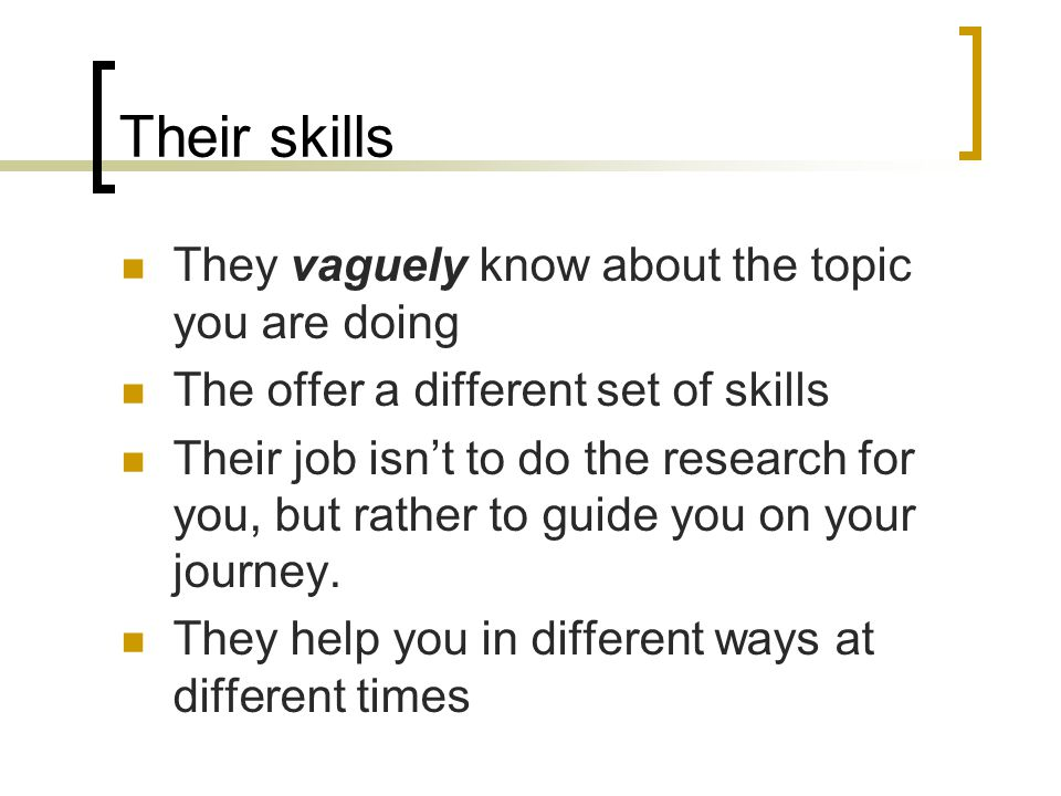 Their skills They vaguely know about the topic you are doing The offer a different set of skills Their job isn't to do the research for you, but rather to guide you on your journey.