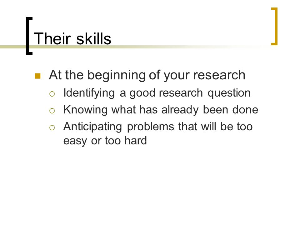 Their skills At the beginning of your research  Identifying a good research question  Knowing what has already been done  Anticipating problems that will be too easy or too hard