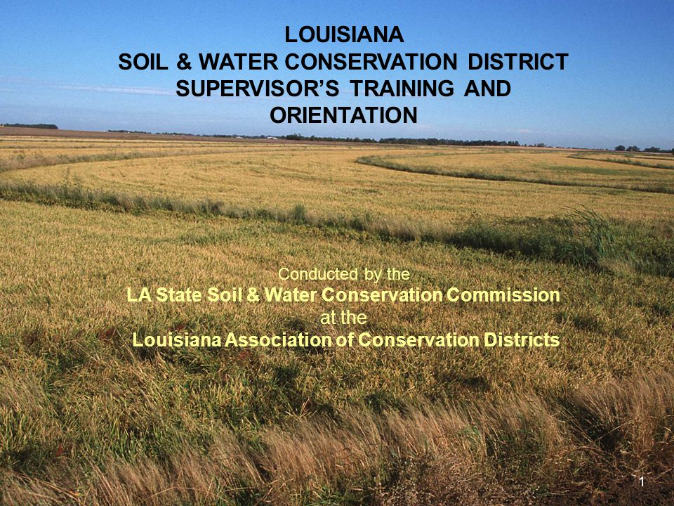 1 LOUISIANA SOIL & WATER CONSERVATION DISTRICT SUPERVISOR'S TRAINING AND ORIENTATION Conducted by the LA State Soil & Water Conservation Commission at