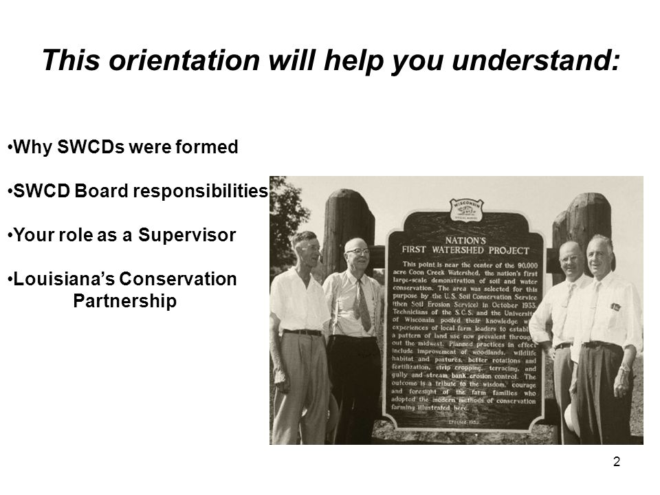 2 This orientation will help you understand: Why SWCDs were formed SWCD Board responsibilities Your role as a Supervisor Louisiana's Conservation Part
