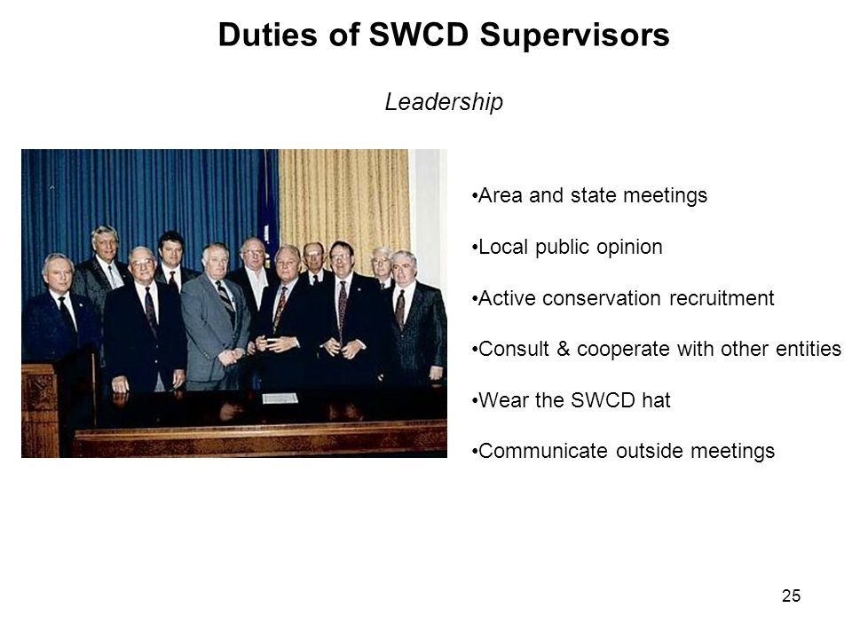 25 Duties of SWCD Supervisors Leadership Area and state meetings Local public opinion Active conservation recruitment Consult & cooperate with other e