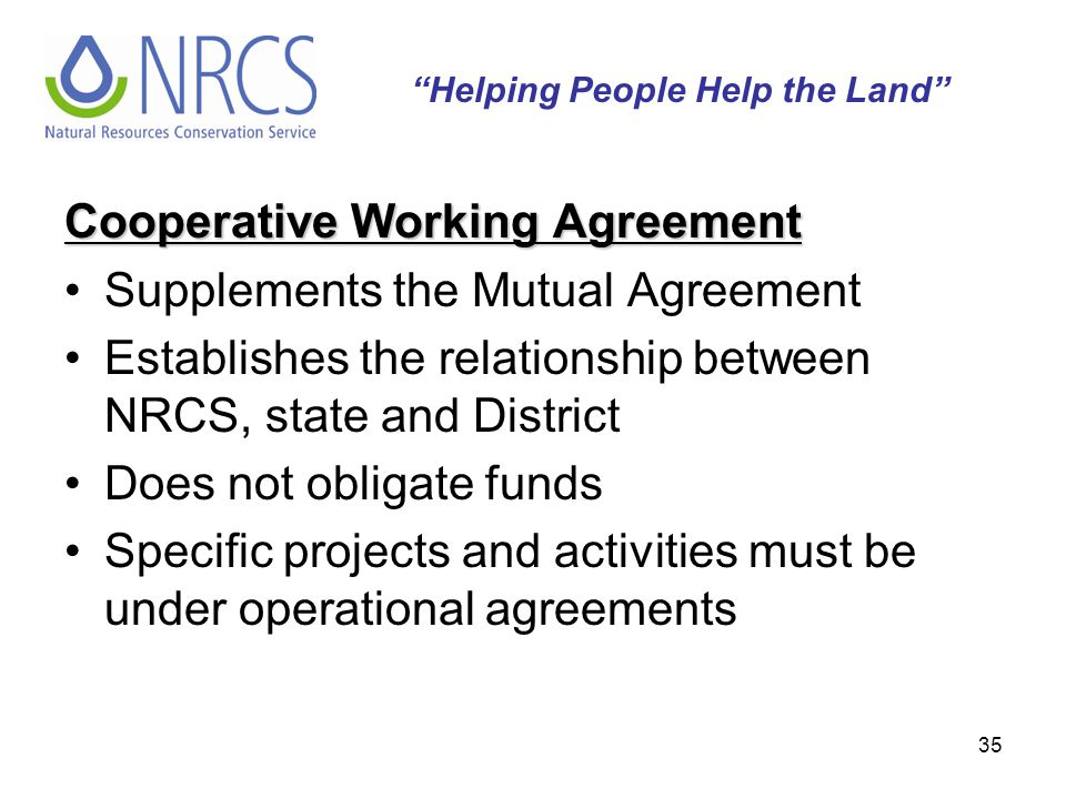 35 Cooperative Working Agreement Supplements the Mutual Agreement Establishes the relationship between NRCS, state and District Does not obligate fund