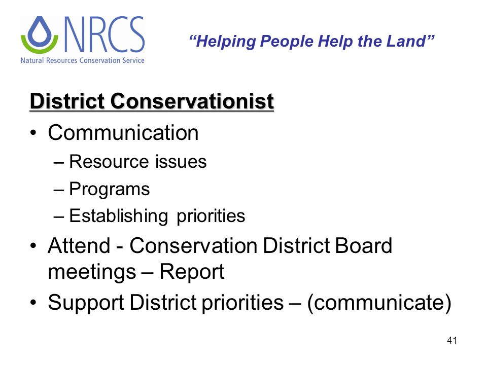 41 District Conservationist Communication –Resource issues –Programs –Establishing priorities Attend - Conservation District Board meetings – Report S