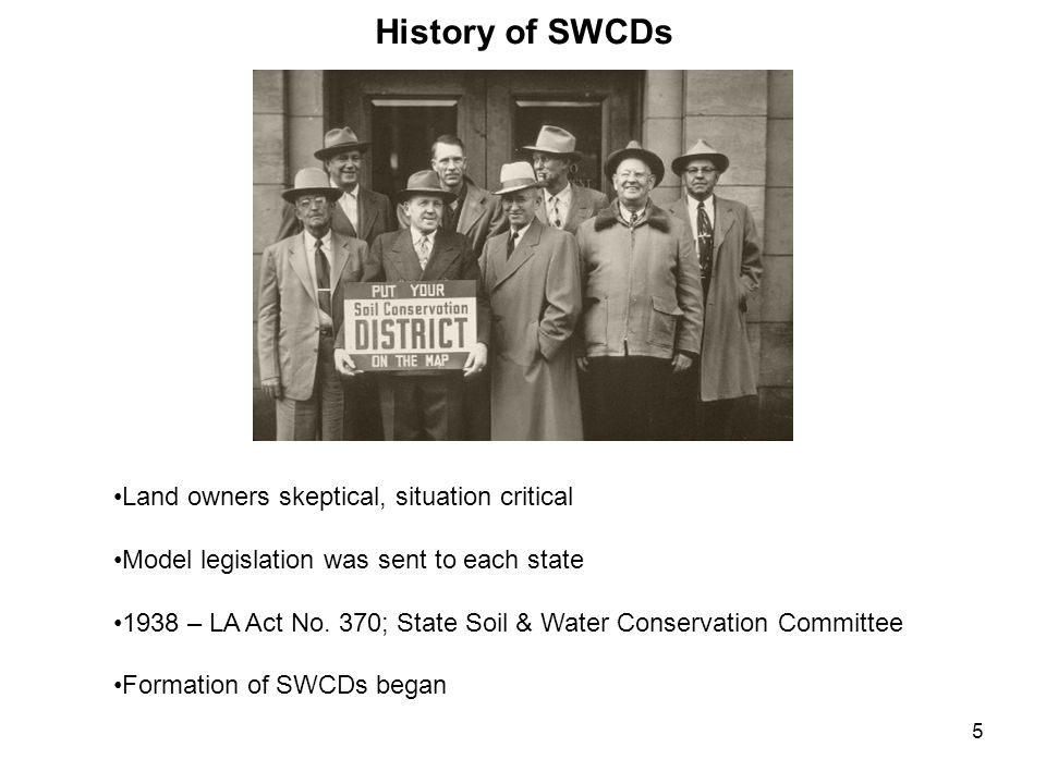 5 History of SWCDs Land owners skeptical, situation critical Model legislation was sent to each state 1938 – LA Act No. 370; State Soil & Water Conser