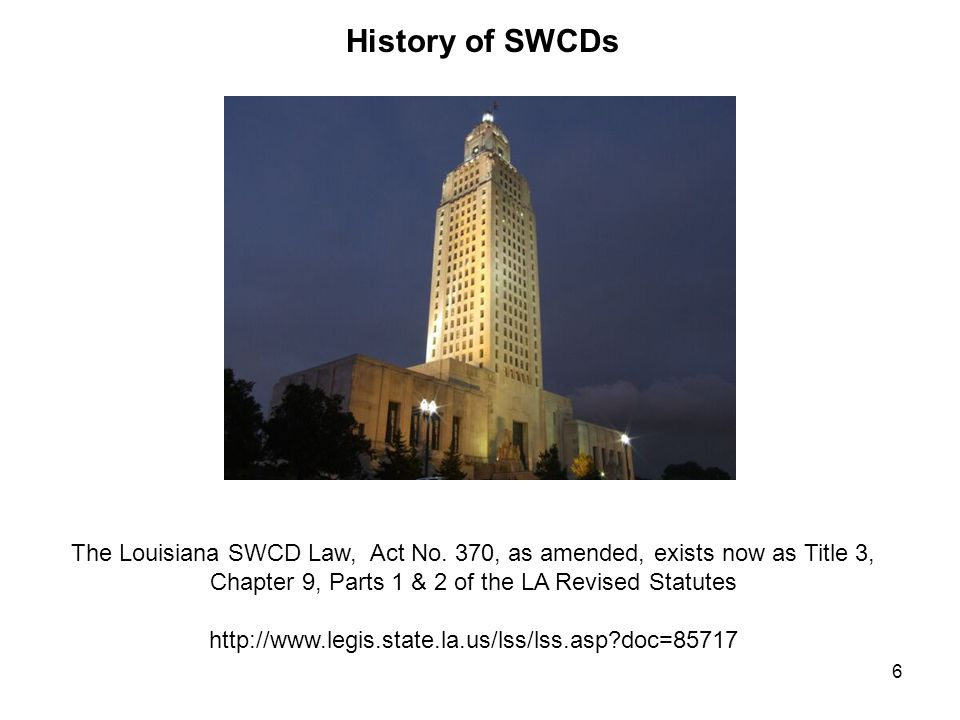 6 History of SWCDs The Louisiana SWCD Law, Act No. 370, as amended, exists now as Title 3, Chapter 9, Parts 1 & 2 of the LA Revised Statutes http://ww