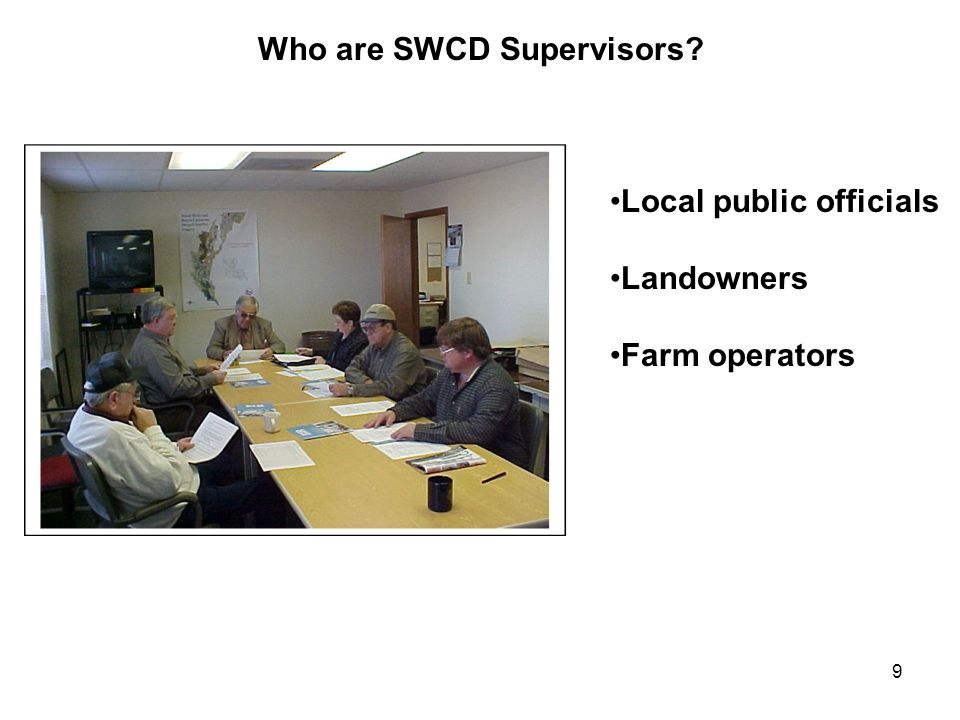 9 Who are SWCD Supervisors? Local public officials Landowners Farm operators