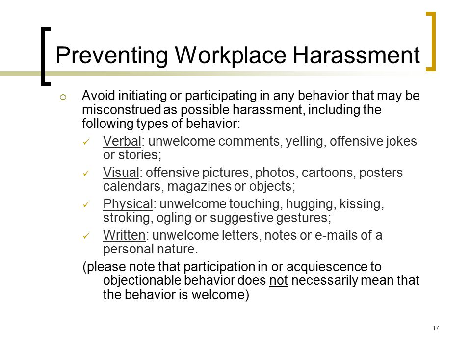 17 Preventing Workplace Harassment  Avoid initiating or participating in any behavior that may be misconstrued as possible harassment, including the