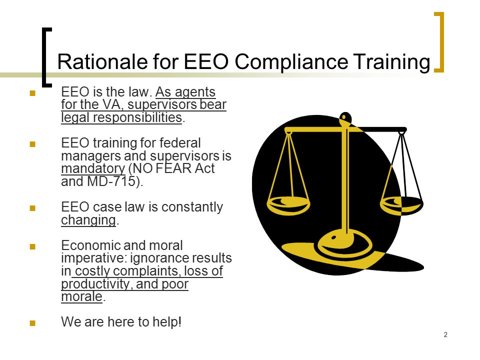 2 Rationale for EEO Compliance Training EEO is the law. As agents for the VA, supervisors bear legal responsibilities. EEO training for federal manage
