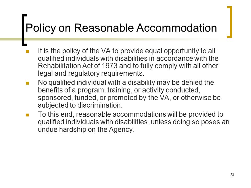 23 Policy on Reasonable Accommodation It is the policy of the VA to provide equal opportunity to all qualified individuals with disabilities in accord